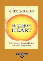Buddhism of the Heart: Reflections on Shin Buddhism and Inner Togetherness - Jeff Wilson