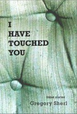 I Have Touched You - Gregory Sherl