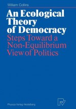 An Ecological Theory of Democracy: Steps Toward a Non-Equilibrium View of Politics - William Collins