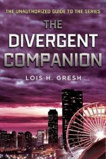 The Divergent Companion: The Unauthorized Guide to the Series - Lois H. Gresh