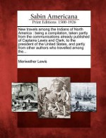 New Travels Among the Indians of North America: Being a Compilation, Taken Partly from the Communications Already Published of Captains Lewis and Clark, to the President of the United States, and Partly from Other Authors Who Travelled Among The... - Meriwether Lewis