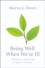 Being Well When We're Ill: Wholeness and Hope in Spite of Infirmity (Living Well) - Marva J. Dawn