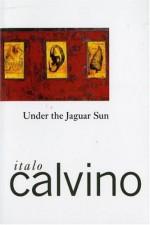 Under the Jaguar Sun - Italo Calvino, William Weaver, John Radziewick