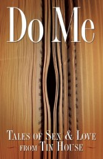 Do Me: Sex Tales from Tin House - Steve Almond, Lee Montgomery, Holly McArthur, Steve Almond, Rob Spillman, Holly MacArthur, Michelle Wildgen
