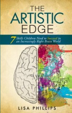The Artistic Edge: 7 Skills Children Need to Succeed in an Increasingly Right Brain World - Lisa Phillips, Raymond Aaron