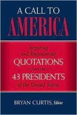 A Call to America: Inspiring and Empowering Quotations from the 43 Presidents of the United States - Bryan Curtis
