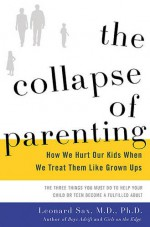 The Collapse of Parenting: How We Hurt Our Kids When We Treat Them Like Grown-Ups - Leonard Sax