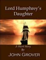 Lord Humphrey's Daughter--A Short Story - John Grover