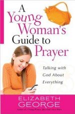A Young Woman's Call to Prayer: Talking with God About Your Life (George, Elizabeth (Insp)) - Elizabeth George