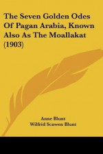 The Seven Golden Odes of Pagan Arabia, Known Also as the Moallakat (1903) - Anne Blunt, Wilfrid Jasper Walter Blunt