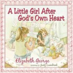 A Little Girl After God's Own Heart: Learning God's Ways in My Early Days - Elizabeth George, Judy Luenebrink