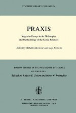 Praxis: Yugoslav Essays in the Philosophy and Methodology of the Social Sciences - Mihailo Markovic, Gajo Petrović