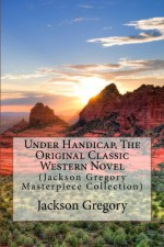 Under Handicap, The Original Classic Western Novel: (Jackson Gregory Masterpiece Collection) - Jackson Gregory