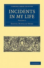 Incidents in My Life: Second Series - Daniel Dunglas Home