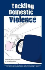 Tackling Domestic Violence: Proceedings of the 2011 Symposium Organised by Warwick University Law School and Soroptimist International of Kenilworth and District - Rebecca Probert, Andrea Kingston