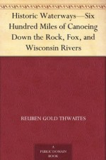 Historic Waterways-Six Hundred Miles of Canoeing Down the Rock, Fox, and Wisconsin Rivers - Reuben Gold Thwaites