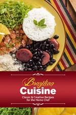 Brazilian Cuisine: Classic & Creative Recipes for the Home Chef - J.R. Stevens