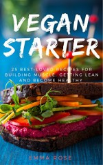 Vegan Starter:25 Best-Loved Recipes for Building Muscle, Getting Lean, and Staying Healthy - Emma Rose