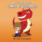 My Dinosaur is Scared of Vegetables - Lily Lexington