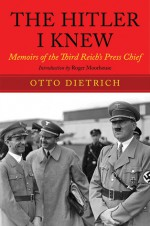 The Hitler I Knew: Memoirs of the Third Reich's Press Chief - Roger Moorhouse, Otto Dietrich