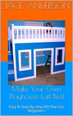 Make Your Own Playhouse Loft Bed: Easy & Step-By-Step DIY Plan For Beginners - Jack Anderson