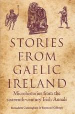 Stories from Gaelic Ireland: Microhistories from the Sixteenth-century Irish Annals - Bernadette Cunningham, Raymond Gillespie
