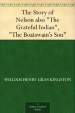 """The Story of Nelson also """"The Grateful Indian"""", """"The Boatswain's Son"""" - W.H.G. Kingston"""