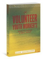 A Volunteer Youth Worker's Guide to Leading a Small Group - Mark Oestreicher
