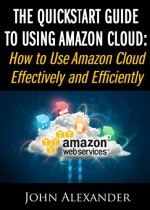 The QuickStart Guide to Using Amazon Cloud: How to Use Amazon Cloud Effectively and Efficiently - John Alexander