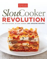Slow Cooker Revolution: One Test Kitchen. 30 Slow Cookers. 200 Amazing Recipes. - The Editors at America's Test Kitchen, America's Test Kitchen