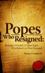 Popes Who Resigned: Benedict Xvi and 13 Other Popes Who Retired (or Were Deposed) - Thomas J. Craughwell