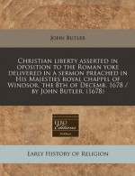Christian liberty asserted in oposition to the Roman yoke delivered in a sermon preached in His Majesties royal chappel of Windsor, the 8th of Decemb. 1678 / by John Butler. (1678) - John Butler
