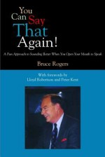You Can Say That Again!: A Fun Approach to Sounding Better When You Open Your Mouth to Speak - Bruce Rogers