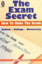 The Exam Secret: How to Make the Grade - Barbara Brown
