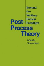 Post-Process Theory: Beyond the Writing-Process Paradigm - Thomas Kent