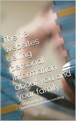 The 18 websites selling personal information about you and your family.: Get free info @ www.PrivateLifeNow.com/Blog (Privacy Returns) - M White