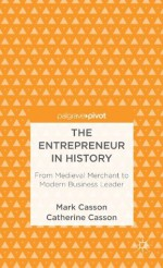 The Entrepreneur in History: From Medieval Merchant to Modern Business Leader (Palgrave Pivot) - Mark Casson, Catherine Casson