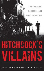 Hitchcock's Villains: Murderers, Maniacs, and Mother Issues - Jim McDevitt