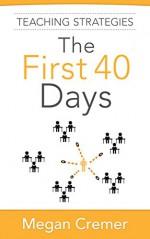Teaching Strategies The First 40 Days - Megan Cremer, Steven James