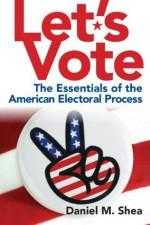 Let's Vote: The Essentials of the American Electoral Process - Daniel M. Shea