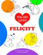 You Are Loved, Felicity: Personalized Book & Coloring Book (Personalized Coloring Book with Words of Encouragement) - Suzanne Marshall