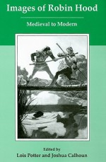 Images of Robin Hood: Medieval to Modern - Lois Potter, Joshua Calhoun