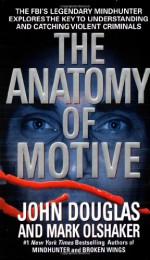 The Anatomy of Motive: The FBI's Legendary Mindhunter Explores the Key to Understanding and Catching Violent Criminals - Mark Olshaker, John E. (Edward) Douglas