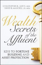 Wealth Secrets of the Affluent: Keys to Fortune Building and Asset Protection - Christopher R. Jarvis, David B. Mandell