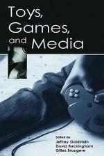 Toys, Games, and Media - Jeffrey Goldstein, David Buckingham