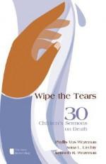 Wipe the Tears: 30 Children's Sermons on Death - Phyllis Vos Wezeman, Anna L. Liechty, Kenneth R. Wezeman