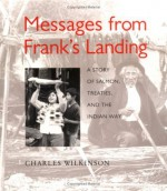 Messages from Frank's Landing: A Story of Salmon, Treaties, and the Indian Way - Charles Wilkinson