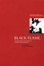 Black Flame: The Revolutionary Class Politics of Anarchism and Syndicalism (Counter-Power vol 1) - Michael Schmidt, Lucien Van Der Walt