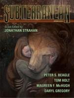 Subterranean Magazine Spring 2010 - Tom Holt, Maureen McHugh, Daryl Gregory, Peter S. Beagle, William Schafer, Damien Broderick, Gord Sellar, Hannu Rajaniemi