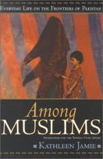 Among Muslims: Everyday Life on the Frontiers of Pakistan - Kathleen Jamie